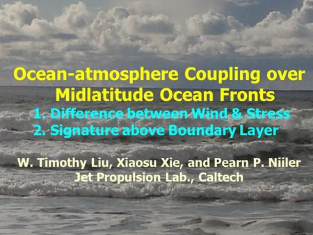 Ocean-atmosphere Coupling over Midlatitude Ocean Fronts 1. Difference between Wind & Stress 2. Signature above Boundary Layer W. Timothy Liu, Xiaosu Xie,