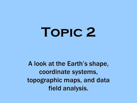 Topic 2 A look at the Earth's shape, coordinate systems, topographic maps, and data field analysis.