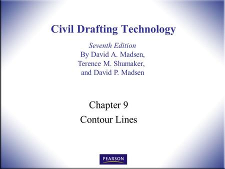 Seventh Edition By David A. Madsen, Terence M. Shumaker, and David P. Madsen Civil Drafting Technology Chapter 9 Contour Lines.
