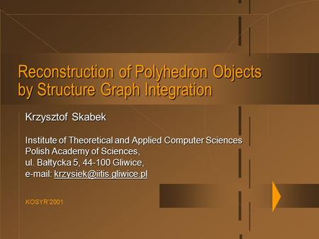 KOSYR'2001 Reconstruction of Polyhedron Objects by Structure Graph Integration Krzysztof Skabek Institute of Theoretical and Applied Computer Sciences.