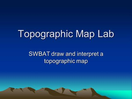 Topographic Map Lab SWBAT draw and interpret a topographic map.