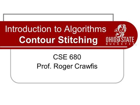 Contour Stitching Introduction to Algorithms Contour Stitching CSE 680 Prof. Roger Crawfis.