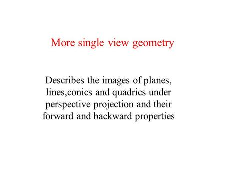 More single view geometry Describes the images of planes, lines,conics and quadrics under perspective projection and their forward and backward properties.