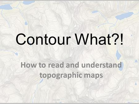 Contour What?! How to read and understand topographic maps.