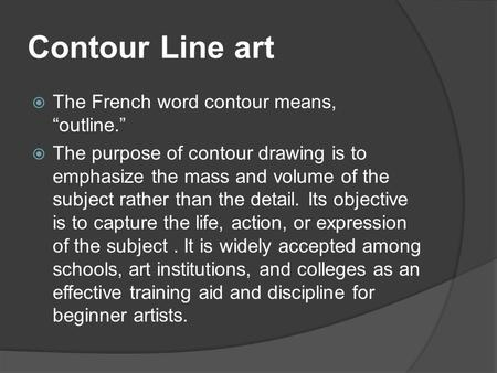 "Contour Line art  The French word contour means, ""outline.""  The purpose of contour drawing is to emphasize the mass and volume of the subject rather."