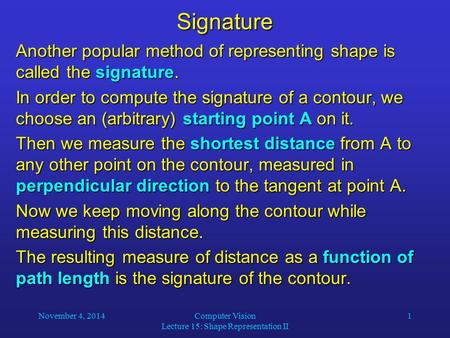 November 4, 2014Computer Vision Lecture 15: Shape Representation II 1Signature Another popular method of representing shape is called the signature. In.