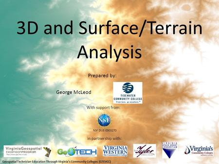 3D and Surface/Terrain Analysis in partnership with: With support from: NSF DUE-0903270 Prepared by: George McLeod Geospatial Technician Education Through.