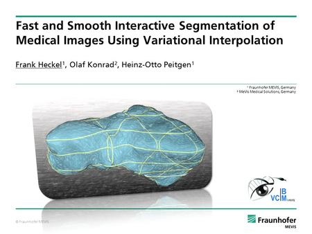 © Fraunhofer MEVIS Frank Heckel 1, Olaf Konrad 2, Heinz-Otto Peitgen 1 Fast and Smooth Interactive Segmentation of Medical Images Using Variational Interpolation.