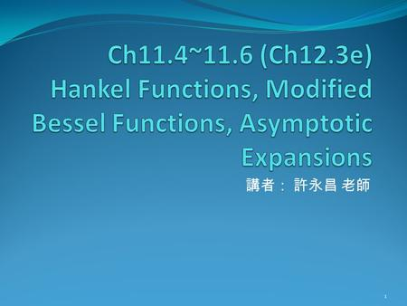 Ch11.4~11.6 (Ch12.3e) Hankel Functions, Modified Bessel Functions, Asymptotic Expansions 講者: 許永昌 老師.