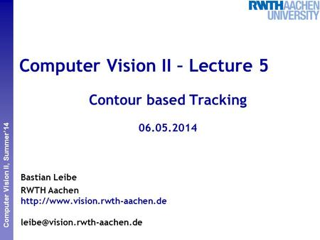 Perceptual and Sensory Augmented Computing Computer Vision II, Summer'14 Computer Vision II – Lecture 5 Contour based Tracking 06.05.2014 Bastian Leibe.