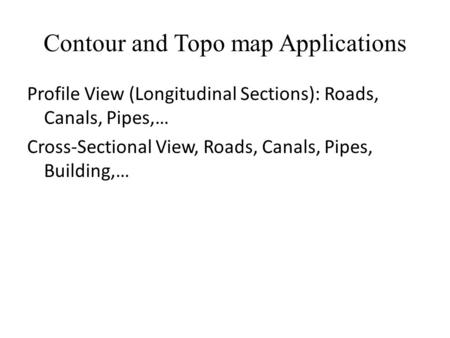 Contour and Topo map Applications Profile View (Longitudinal Sections): Roads, Canals, Pipes,… Cross-Sectional View, Roads, Canals, Pipes, Building,…