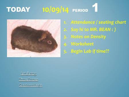 TODAY 10/09/14 PERIOD 1 1.Attendance / seating chart 2.Say hi to MR. BEAN : ) 3.Notes on Density 4.Worksheet 5.Begin Lab if time??