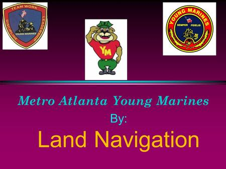 Metro Atlanta Young Marines By: Land Navigation Introduction to Maps and Map Reading Introduction. Examples of types of maps are: a. Political maps show.