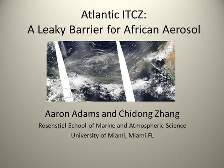 Atlantic ITCZ: A Leaky Barrier for African Aerosol Aaron Adams and Chidong Zhang Rosenstiel School of Marine and Atmospheric Science University of Miami,
