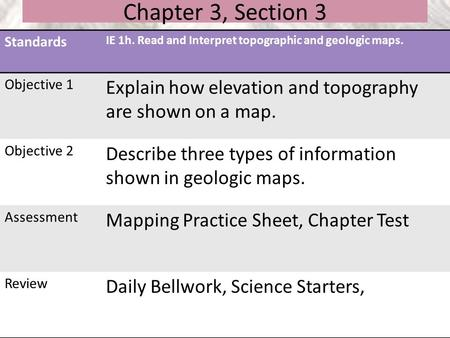Chapter 3, Section 3 Standards IE 1h. Read and Interpret topographic and geologic maps. Objective 1 Explain how elevation and topography are shown on a.