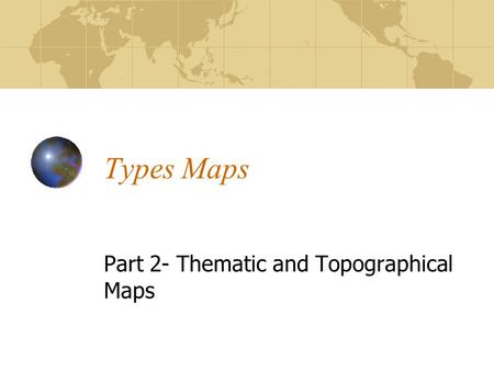 Types Maps Part 2- Thematic and Topographical Maps.