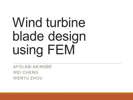 Wind turbine blade design using FEM AFOLABI AKINGBE WEI CHENG WENYU ZHOU.