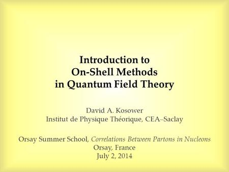 Introduction to On-Shell Methods in Quantum Field Theory David A. Kosower Institut de Physique Théorique, CEA–Saclay Orsay Summer School, Correlations.
