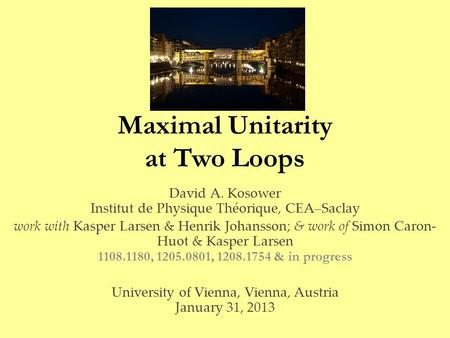 Maximal Unitarity at Two Loops David A. Kosower Institut de Physique Théorique, CEA–Saclay work with Kasper Larsen & Henrik Johansson; & work of Simon.