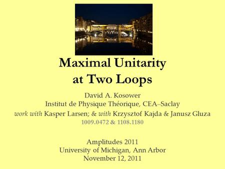 Maximal Unitarity at Two Loops David A. Kosower Institut de Physique Théorique, CEA–Saclay work with Kasper Larsen; & with Krzysztof Kajda & Janusz Gluza.