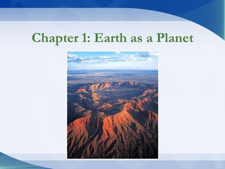 Chapter 1: Earth as a Planet. What is Geology? Geology –Scientific study of Earth Physical geology –Understand processes & materials Historical geology.