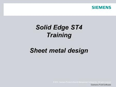 © 2011. Siemens Product Lifecycle Management Software Inc. All rights reserved Siemens PLM Software Solid Edge ST4 Training Sheet metal design.