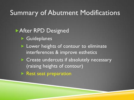 Summary of Abutment Modifications  After RPD Designed  Guideplanes  Lower heights of contour to eliminate interferences & improve esthetics  Create.