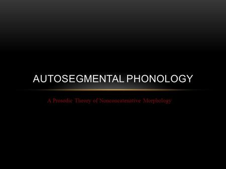 A Prosodic Theory of Nonconcatenative Morphology AUTOSEGMENTAL PHONOLOGY.