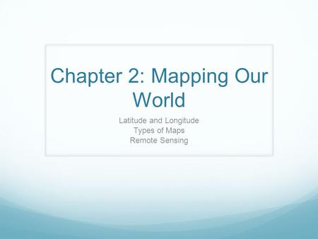 Chapter 2: Mapping Our World Latitude and Longitude Types of Maps Remote Sensing.