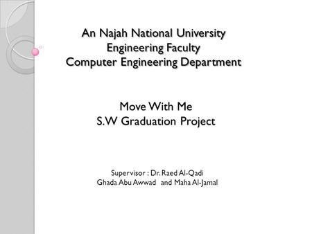 Move With Me S.W Graduation Project An Najah National University Engineering Faculty Computer Engineering Department Supervisor : Dr. Raed Al-Qadi Ghada.