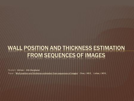 "Student : Adrian – Alin Barglazan Paper :""Wall position and thickness estimation from sequences of images"" - Dias, J.M.B.; Leitao, J.M.N.;"
