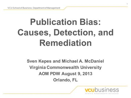 1 VCU School <strong>of</strong> Business, Department <strong>of</strong> Management Publication Bias: Causes, Detection, and Remediation Sven Kepes and Michael A. McDaniel Virginia Commonwealth.