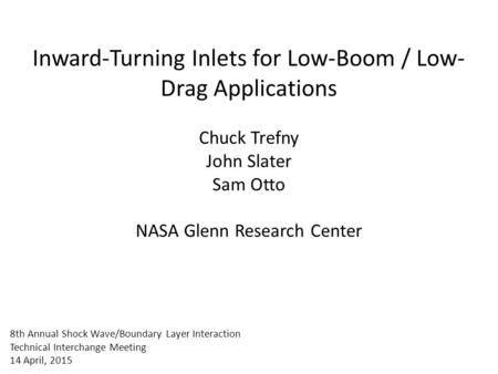 Inward-Turning Inlets for Low-Boom / Low-Drag Applications Chuck Trefny John Slater Sam Otto NASA Glenn Research Center 8th Annual Shock Wave/Boundary.