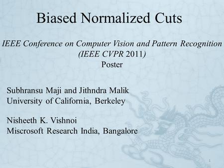 Biased Normalized Cuts 1 Subhransu Maji and Jithndra Malik University of California, Berkeley IEEE Conference on Computer Vision and Pattern Recognition.