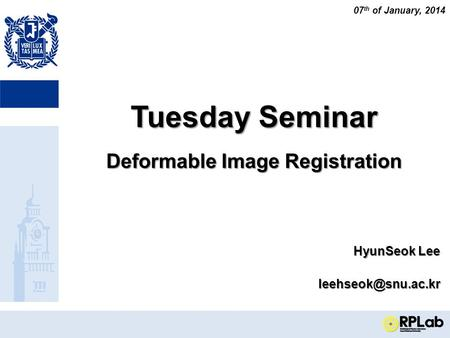 Tuesday Seminar Deformable Image Registration HyunSeok Lee 07 th of January, 2014.