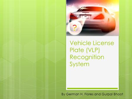 Vehicle License Plate (VLP) Recognition System By German H. Flores and Gurpal Bhoot.