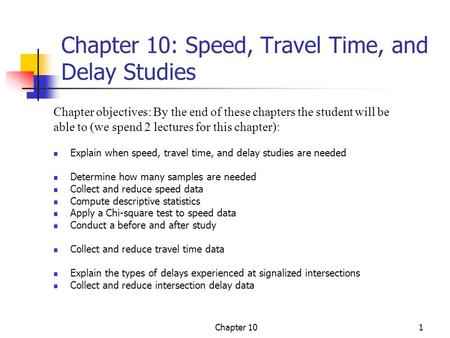 Chapter 101 Chapter 10: Speed, Travel Time, and Delay Studies Explain when speed, travel time, and delay studies are needed Determine how many samples.