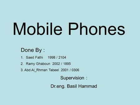 Mobile Phones Done By : 1.Saed Fathi 1998 / 2104 2.Ramy Ghaboun 2002 / 1895 3. Abd Al_Rhman Tabeel 2001 / 0306 Supervision : Dr.eng. Basil Hammad.