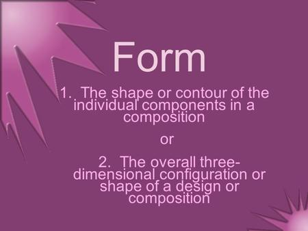 Form 1. The shape or contour of the individual components in a composition 2. The overall three- dimensional configuration or shape of a design or composition.