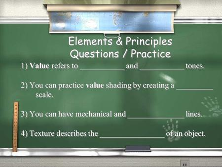 Elements & Principles Questions / Practice 1) Value refers to ___________ and ___________ tones. 2) You can practice value shading by creating a _________.