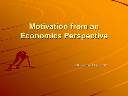 Motivation from an Economics Perspective © Nancy Brown Johnson, 2002.