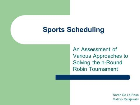 Sports Scheduling An Assessment of Various Approaches to Solving the n-Round Robin Tournament Noren De La Rosa Mallory Ratajewski.