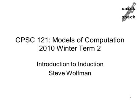 Snick  snack CPSC 121: Models of Computation 2010 Winter Term 2 Introduction to Induction Steve Wolfman 1.