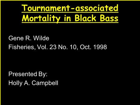 1 Tournament-associated Mortality in Black Bass Gene R. Wilde Fisheries, Vol. 23 No. 10, Oct. 1998 Presented By: Holly A. Campbell.