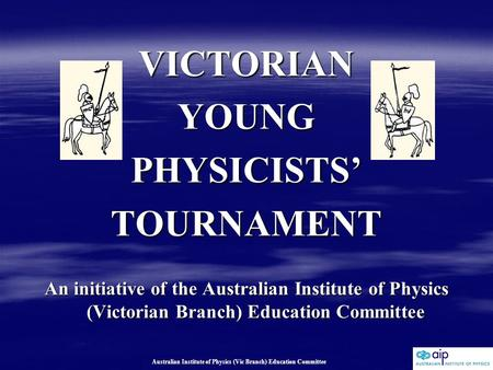 Australian Institute of Physics (Vic Branch) Education Committee VICTORIANYOUNGPHYSICISTS'TOURNAMENT An initiative of the Australian Institute of Physics.
