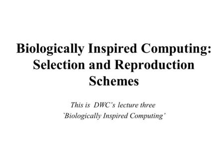 Biologically Inspired Computing: Selection and Reproduction Schemes This is DWC's lecture three `Biologically Inspired Computing'