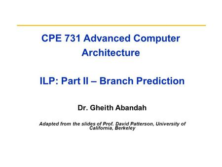 CPE 731 Advanced Computer Architecture ILP: Part II – Branch Prediction Dr. Gheith Abandah Adapted from the slides of Prof. David Patterson, University.