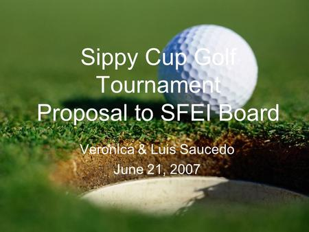 Sippy Cup Golf Tournament Proposal to SFEI Board Veronica & Luis Saucedo June 21, 2007.
