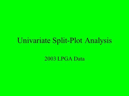 Univariate Split-Plot Analysis 2003 LPGA Data. Background Information 6 Golfers (Treated as only 6 of interest  Fixed) 8 Tournaments (Treated as random.