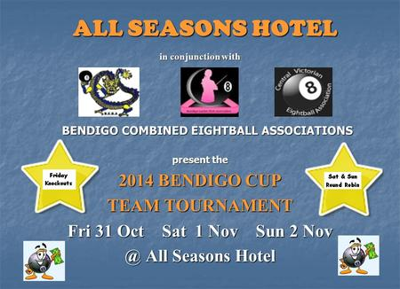 ALL SEASONS HOTEL in conjunction with BENDIGO COMBINED EIGHTBALL ASSOCIATIONS present the 2014 BENDIGO CUP TEAM TOURNAMENT Fri 31 Oct Sat 1 Nov Sun 2 Nov.